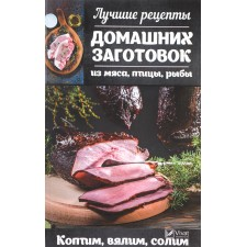 """Книга """"Лучшие рецепты домашних заготовок из мяса, птицы, рыбы. Коптим, вялим, солим"""""""